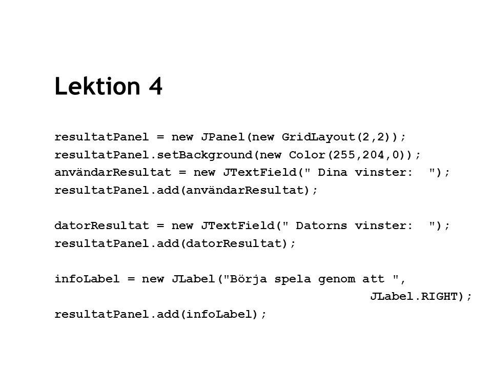 Lektion 4 container.add( Center ,resultatPanel); //gör fönstret synligt och stängbart setVisible(true); setDefaultCloseOperation(EXIT_ON_CLOSE); }//skapaGränssnitt
