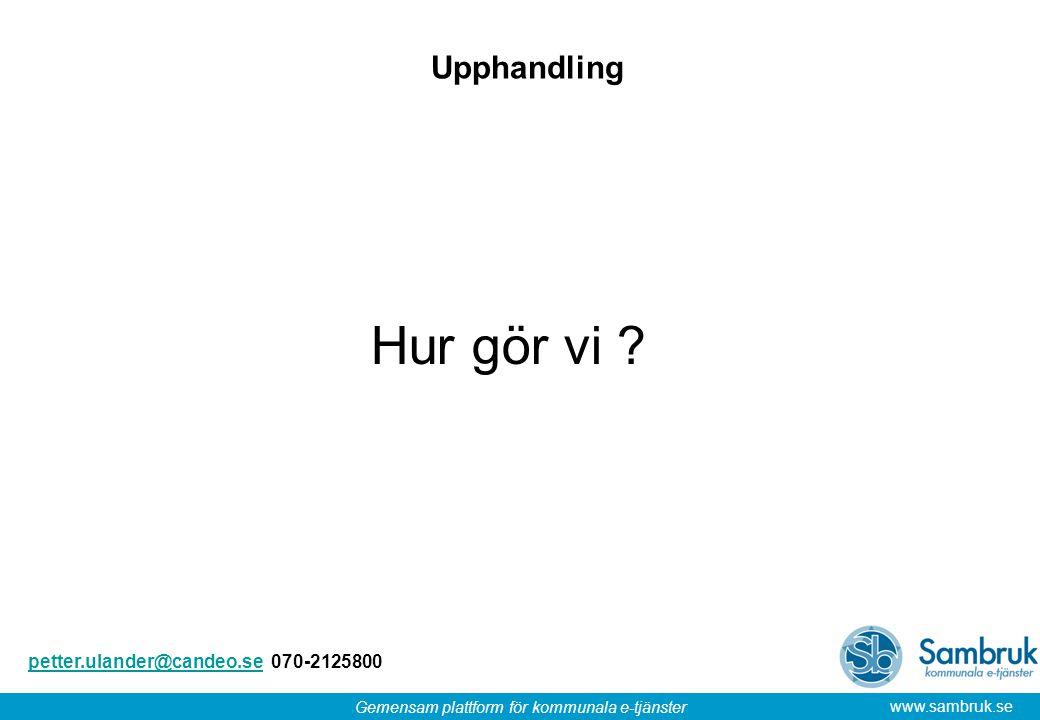 Gemensam plattform för kommunala e-tjänster www.sambruk.se Upphandling Hur gör vi ? petter.ulander@candeo.sepetter.ulander@candeo.se 070-2125800