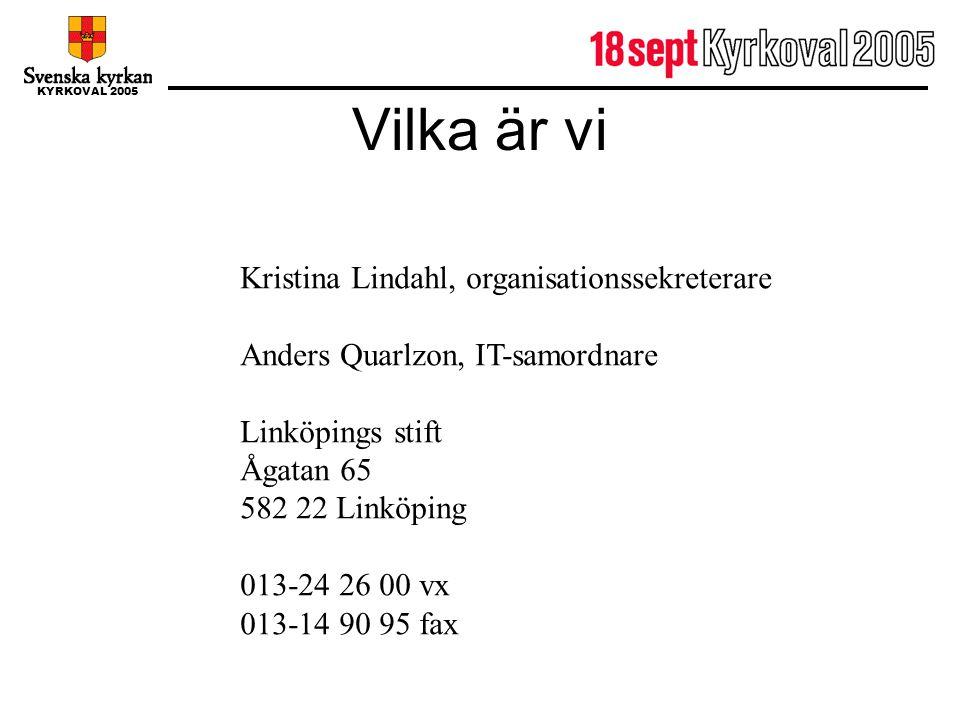KYRKOVAL 2005 Vilka är vi Kristina Lindahl, organisationssekreterare Anders Quarlzon, IT-samordnare Linköpings stift Ågatan 65 582 22 Linköping 013-24