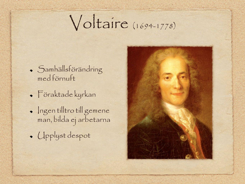Voltaire (1694-1778) Samhällsförändring med förnuft Föraktade kyrkan Ingen tilltro till gemene man, bilda ej arbetarna Upplyst despot