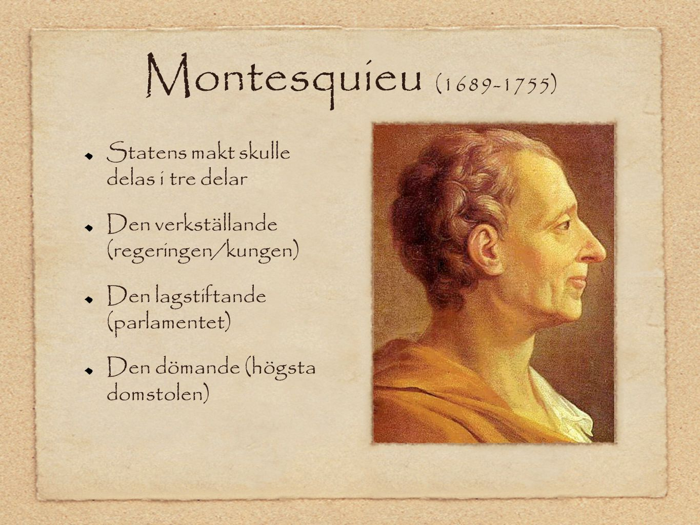 Montesquieu (1689-1755) Statens makt skulle delas i tre delar Den verkställande (regeringen/kungen) Den lagstiftande (parlamentet) Den dömande (högsta