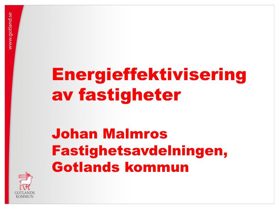 Energieffektivisering av fastigheter Johan Malmros Fastighetsavdelningen, Gotlands kommun
