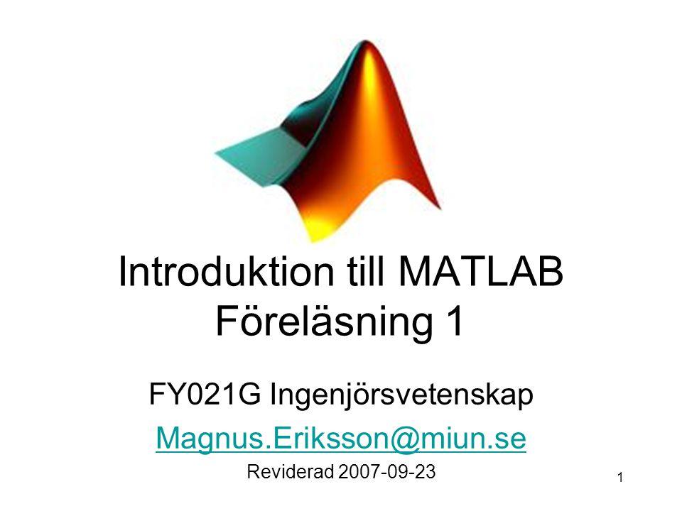1 Introduktion till MATLAB Föreläsning 1 FY021G Ingenjörsvetenskap Magnus.Eriksson@miun.se Reviderad 2007-09-23