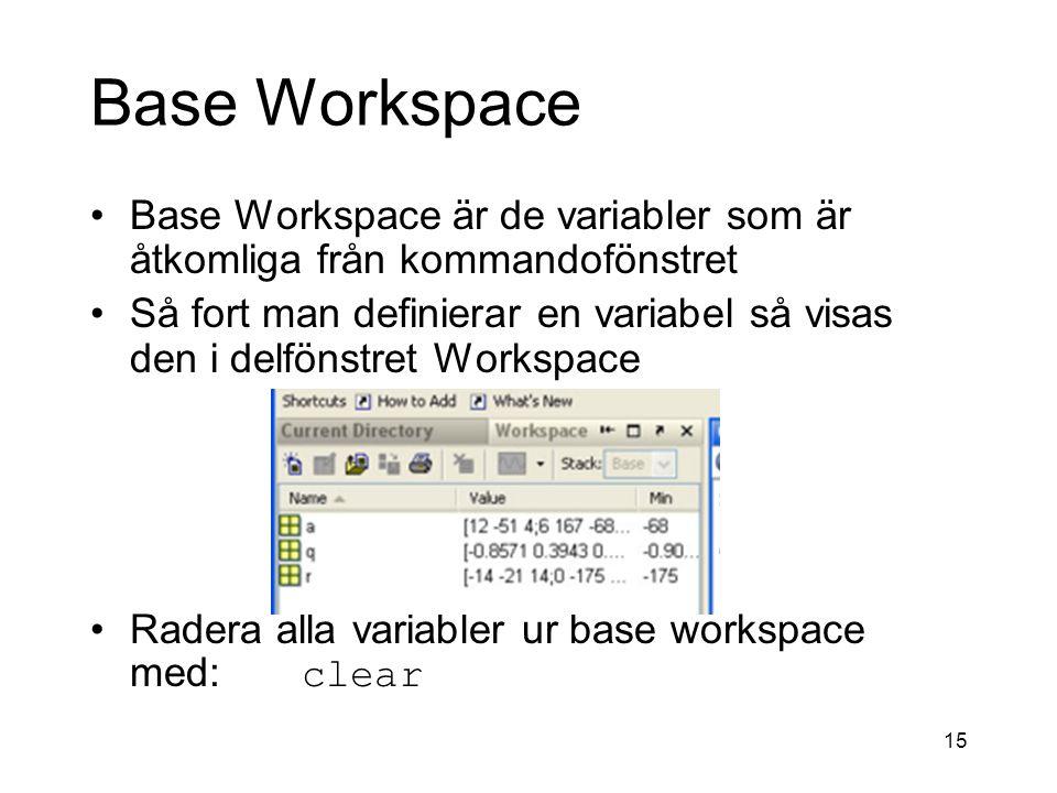 15 Base Workspace Base Workspace är de variabler som är åtkomliga från kommandofönstret Så fort man definierar en variabel så visas den i delfönstret Workspace Radera alla variabler ur base workspace med: clear
