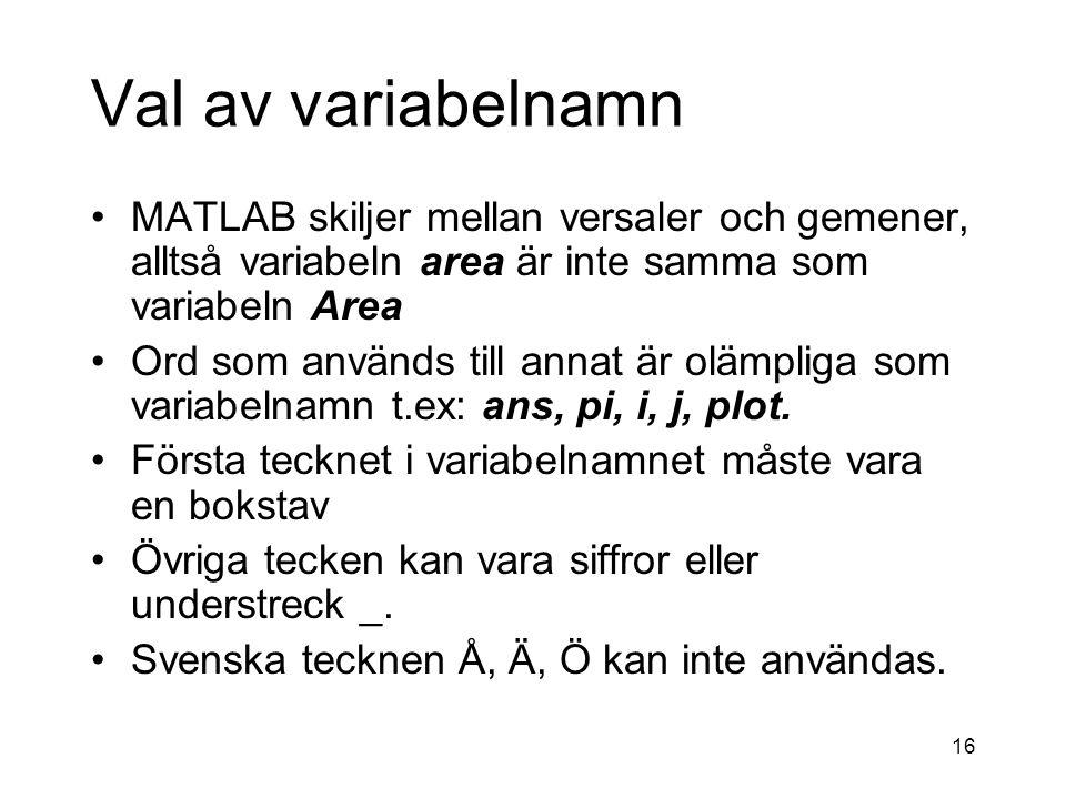 16 Val av variabelnamn MATLAB skiljer mellan versaler och gemener, alltså variabeln area är inte samma som variabeln Area Ord som används till annat är olämpliga som variabelnamn t.ex: ans, pi, i, j, plot.