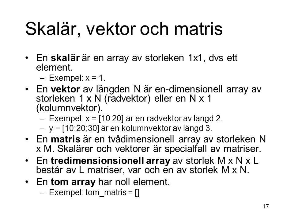 17 Skalär, vektor och matris En skalär är en array av storleken 1x1, dvs ett element.