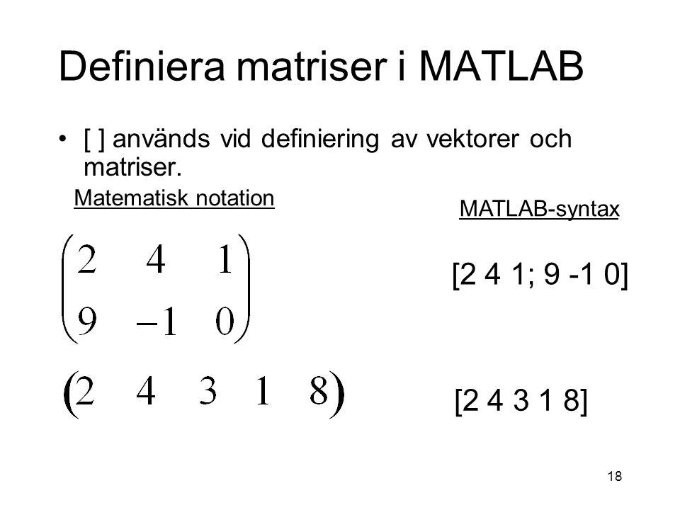 18 Definiera matriser i MATLAB [ ] används vid definiering av vektorer och matriser.