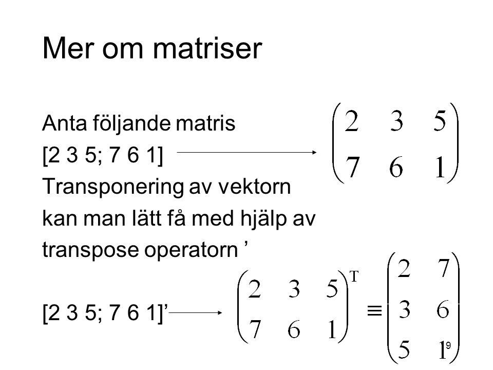 19 Mer om matriser Anta följande matris [2 3 5; 7 6 1] Transponering av vektorn kan man lätt få med hjälp av transpose operatorn ' [2 3 5; 7 6 1]'
