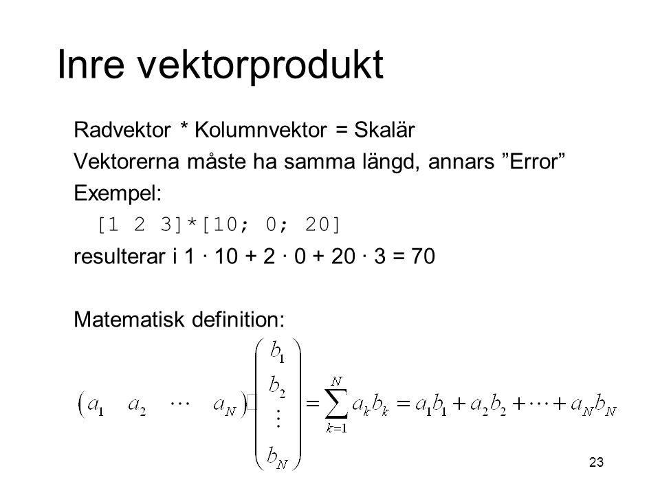 23 Inre vektorprodukt Radvektor * Kolumnvektor = Skalär Vektorerna måste ha samma längd, annars Error Exempel: [1 2 3]*[10; 0; 20] resulterar i 1 · 10 + 2 · 0 + 20 · 3 = 70 Matematisk definition: