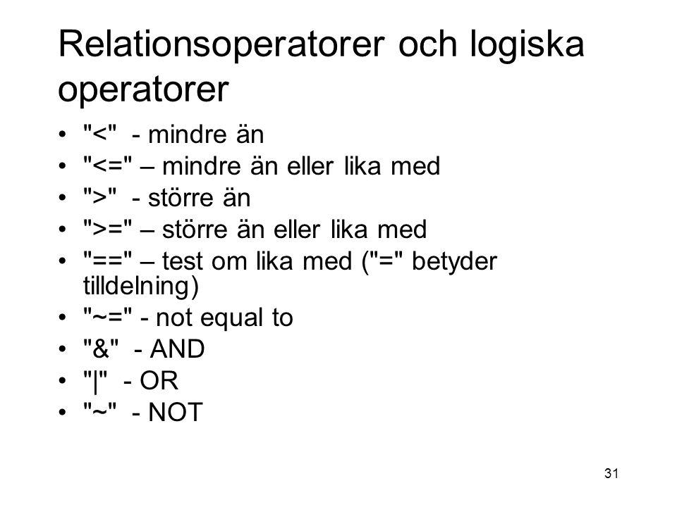 31 Relationsoperatorer och logiska operatorer < - mindre än <= – mindre än eller lika med > - större än >= – större än eller lika med == – test om lika med ( = betyder tilldelning) ~= - not equal to & - AND | - OR ~ - NOT