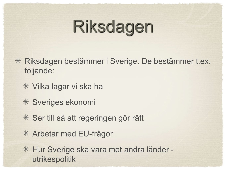 Riksdagen Riksdagen bestämmer i Sverige. De bestämmer t.ex. följande: Vilka lagar vi ska ha Sveriges ekonomi Ser till så att regeringen gör rätt Arbet