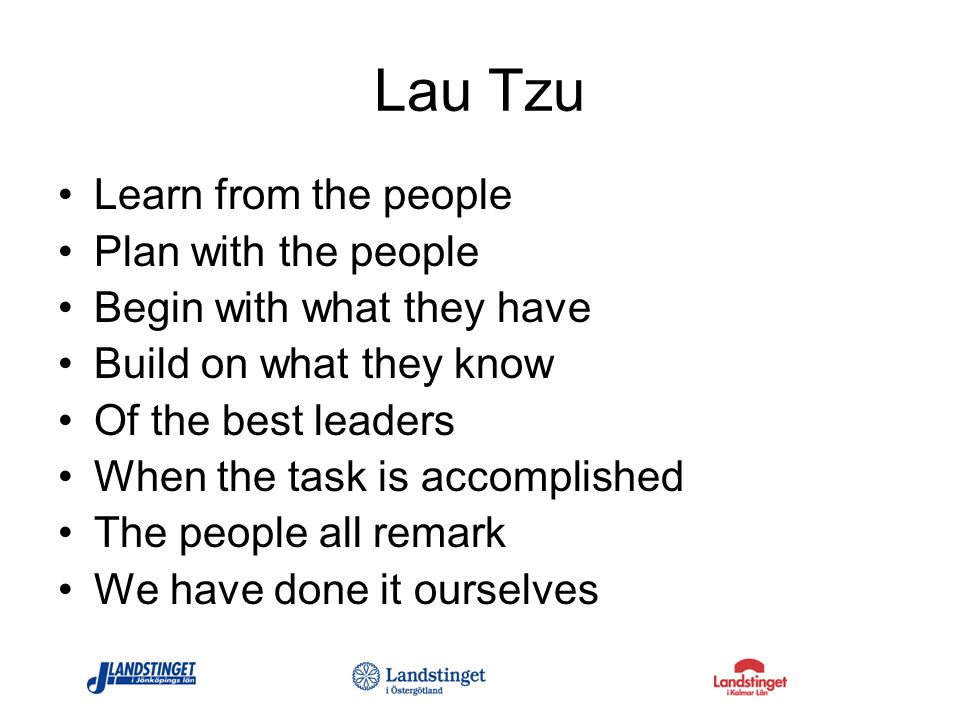 Lau Tzu Learn from the people Plan with the people Begin with what they have Build on what they know Of the best leaders When the task is accomplished