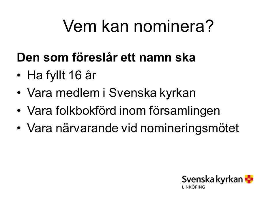 Vem kan nominera? Den som föreslår ett namn ska Ha fyllt 16 år Vara medlem i Svenska kyrkan Vara folkbokförd inom församlingen Vara närvarande vid nom