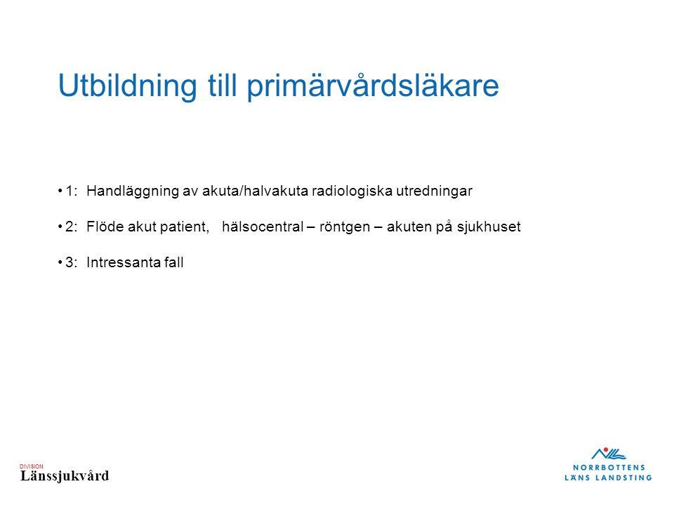 DIVISION Länssjukvård Utbildning till primärvårdsläkare 1: Handläggning av akuta/halvakuta radiologiska utredningar 2: Flöde akut patient, hälsocentral – röntgen – akuten på sjukhuset 3: Intressanta fall