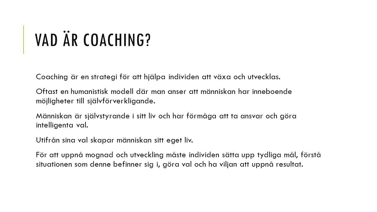VAD ÄR COACHING? Coaching är en strategi för att hjälpa individen att växa och utvecklas. Oftast en humanistisk modell där man anser att människan har