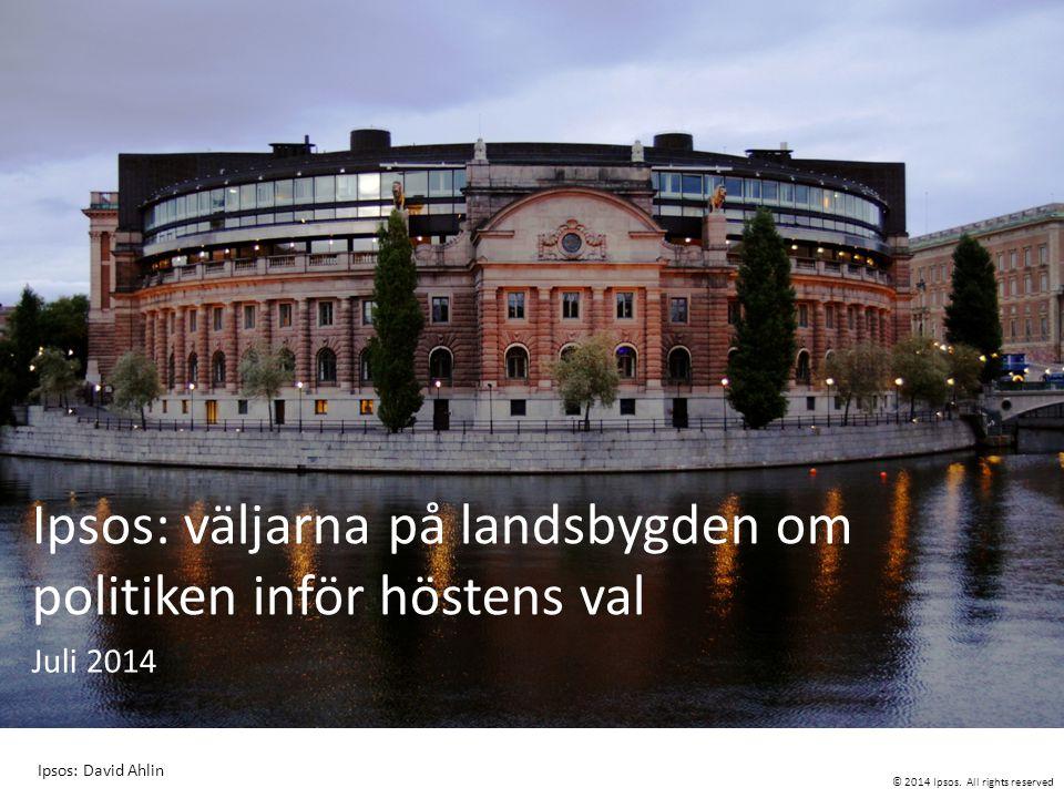 © 2014 Ipsos. All rights reserved Ipsos: väljarna på landsbygden om politiken inför höstens val Juli 2014 Ipsos: David Ahlin