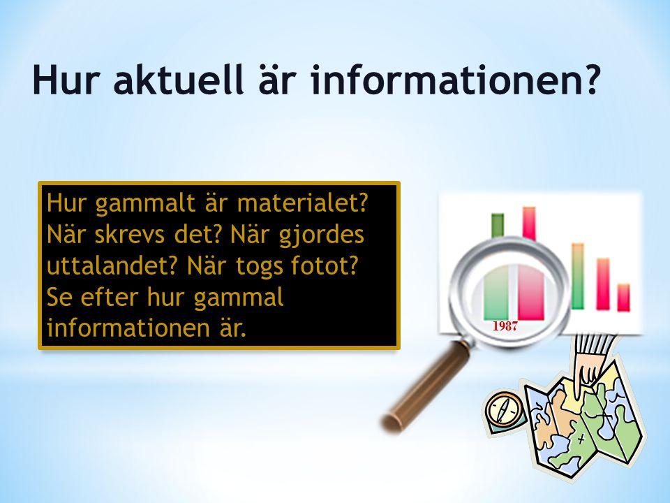 Hur gammalt är materialet? När skrevs det? När gjordes uttalandet? När togs fotot? Se efter hur gammal informationen är. Hur aktuell är informationen?