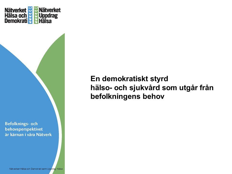 En demokratiskt styrd hälso- och sjukvård som utgår från befolkningens behov Nätverken Hälsa och Demokrati samt Uppdrag Hälsa