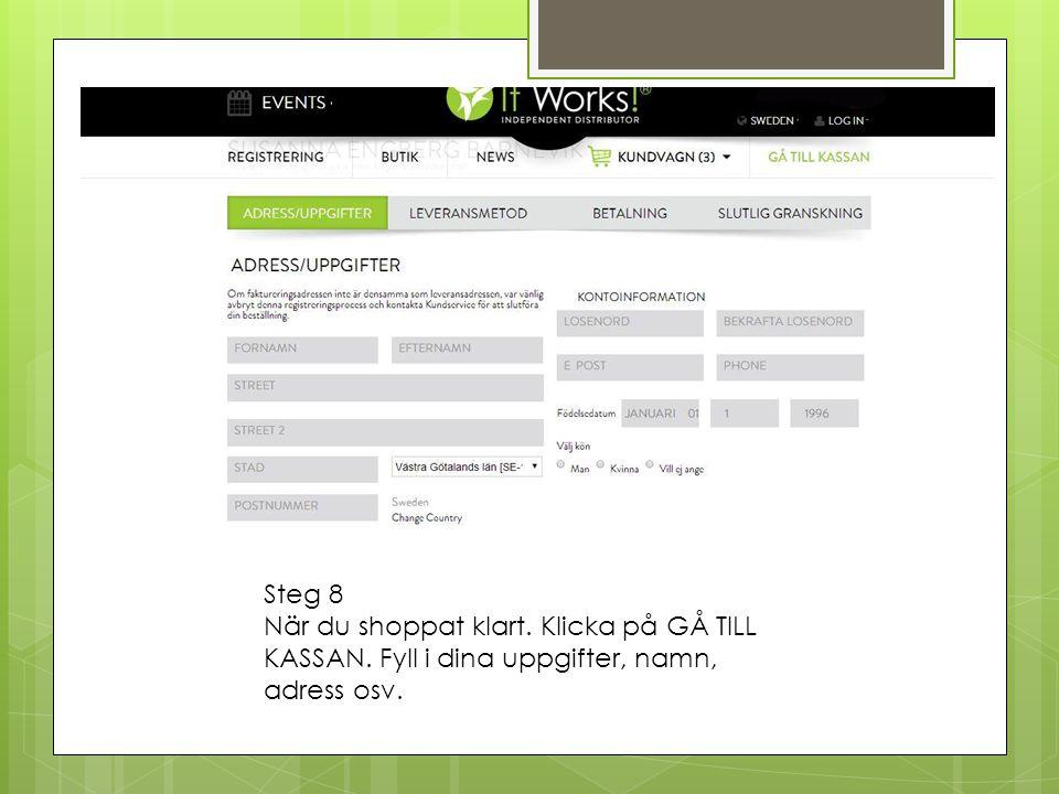 Steg 8 När du shoppat klart. Klicka på GÅ TILL KASSAN. Fyll i dina uppgifter, namn, adress osv.