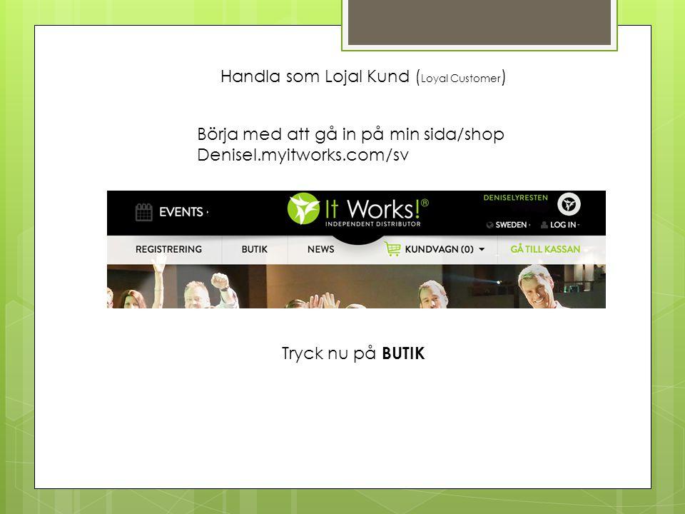 Handla som Lojal Kund ( Loyal Customer ) Börja med att gå in på min sida/shop Denisel.myitworks.com/sv Tryck nu på BUTIK