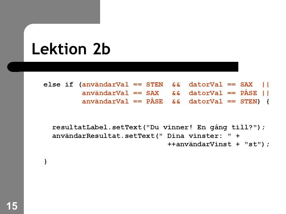 15 Lektion 2b else if (användarVal == STEN && datorVal == SAX || användarVal == SAX && datorVal == PÅSE || användarVal == PÅSE && datorVal == STEN) { resultatLabel.setText( Du vinner.