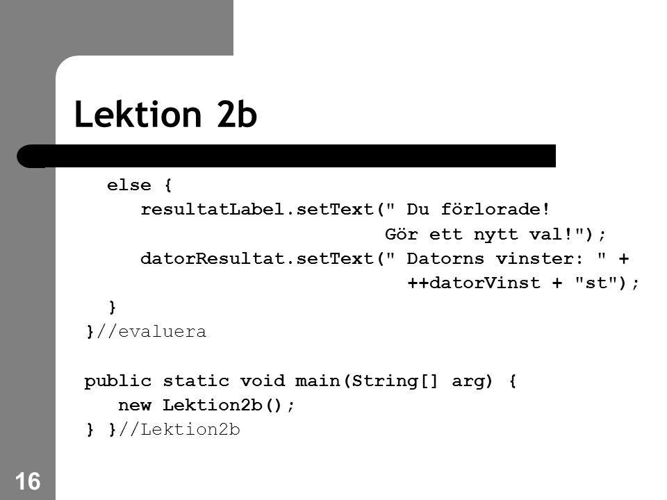 16 Lektion 2b else { resultatLabel.setText( Du förlorade.