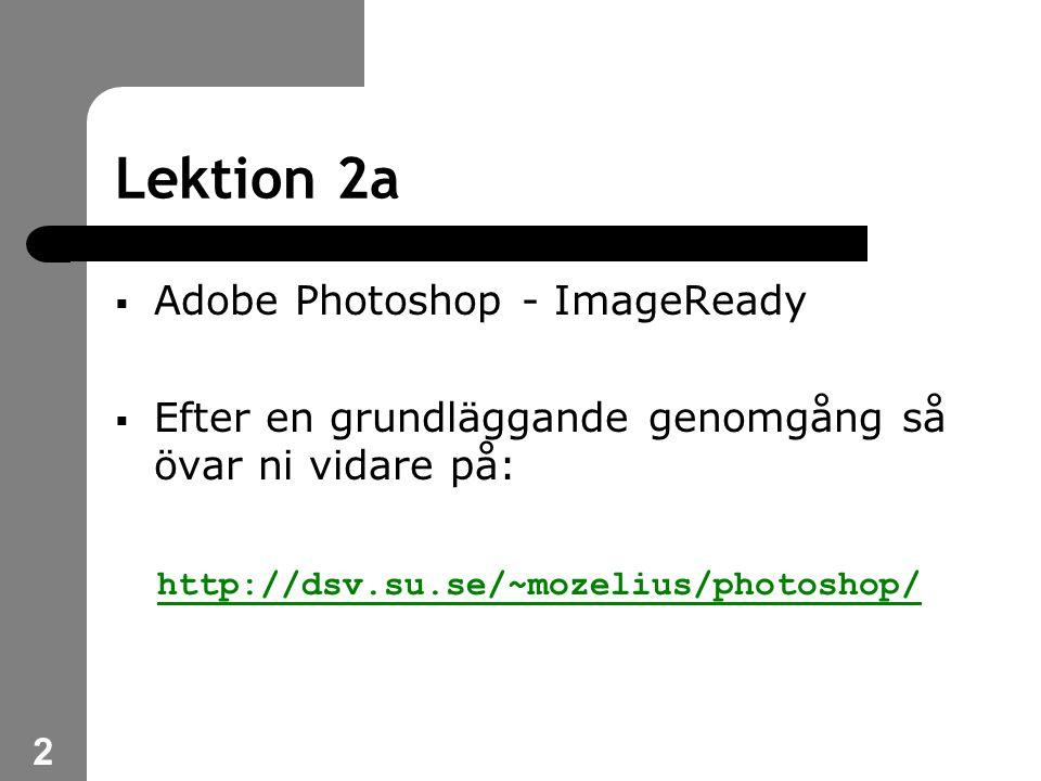 2 Lektion 2a  Adobe Photoshop - ImageReady  Efter en grundläggande genomgång så övar ni vidare på: http://dsv.su.se/~mozelius/photoshop/