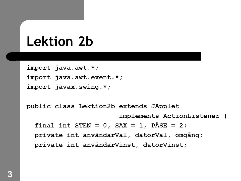 3 Lektion 2b import java.awt.*; import java.awt.event.*; import javax.swing.*; public class Lektion2b extends JApplet implements ActionListener { final int STEN = 0, SAX = 1, PÅSE = 2; private int användarVal, datorVal, omgång; private int användarVinst, datorVinst;