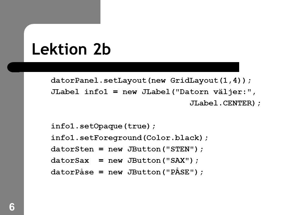 6 Lektion 2b datorPanel.setLayout(new GridLayout(1,4)); JLabel info1 = new JLabel( Datorn väljer: , JLabel.CENTER); info1.setOpaque(true); info1.setForeground(Color.black); datorSten = new JButton( STEN ); datorSax = new JButton( SAX ); datorPåse = new JButton( PÅSE );