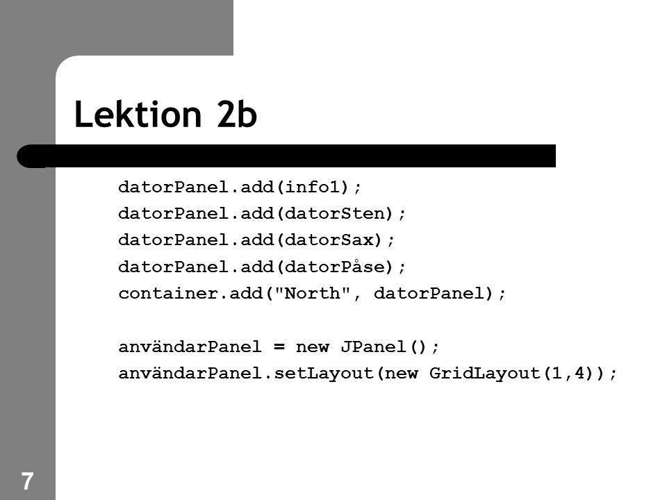 7 Lektion 2b datorPanel.add(info1); datorPanel.add(datorSten); datorPanel.add(datorSax); datorPanel.add(datorPåse); container.add( North , datorPanel); användarPanel = new JPanel(); användarPanel.setLayout(new GridLayout(1,4));