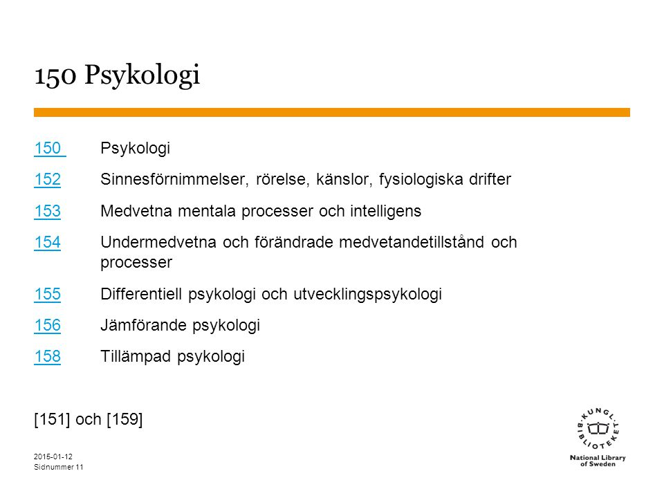Sidnummer 2015-01-12 11 150 Psykologi 150 150 Psykologi 152152 Sinnesförnimmelser, rörelse, känslor, fysiologiska drifter 153153 Medvetna mentala processer och intelligens 154154 Undermedvetna och förändrade medvetandetillstånd och processer 155155 Differentiell psykologi och utvecklingspsykologi 156156 Jämförande psykologi 158158 Tillämpad psykologi [151] och [159]