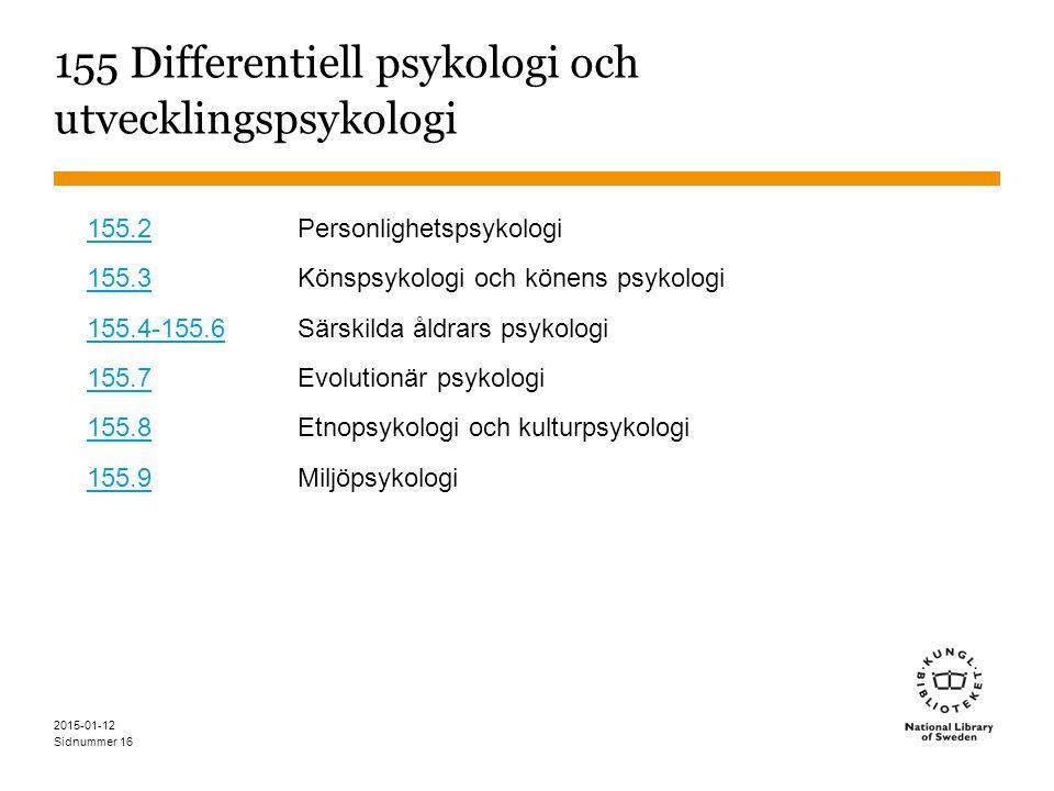 Sidnummer 2015-01-12 16 155 Differentiell psykologi och utvecklingspsykologi 155.2155.2 Personlighetspsykologi 155.3155.3 Könspsykologi och könens psykologi 155.4-155.6155.4-155.6 Särskilda åldrars psykologi 155.7155.7 Evolutionär psykologi 155.8155.8 Etnopsykologi och kulturpsykologi 155.9155.9 Miljöpsykologi