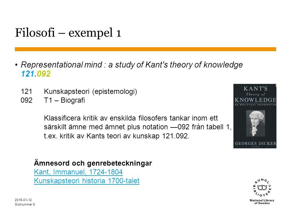 Sidnummer 2015-01-12 8 Filosofi – exempel 1 Representational mind : a study of Kant s theory of knowledge 121.092 121Kunskapsteori (epistemologi) 092T1 – Biografi Klassificera kritik av enskilda filosofers tankar inom ett särskilt ämne med ämnet plus notation —092 från tabell 1, t.ex.