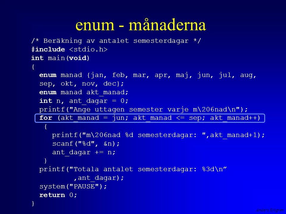 enum - månaderna /* Beräkning av antalet semesterdagar */ #include int main(void) { enum manad {jan, feb, mar, apr, maj, jun, jul, aug, sep, okt, nov, dec}; enum manad akt_manad; int n, ant_dagar = 0; printf( Ange uttagen semester varje m\206nad\n ); for (akt_manad = jun; akt_manad <= sep; akt_manad++) { printf( m\206nad %d semesterdagar: ,akt_manad+1); scanf( %d , &n); ant_dagar += n; } printf( Totala antalet semesterdagar: %3d\n ,ant_dagar); system( PAUSE ); return 0; }