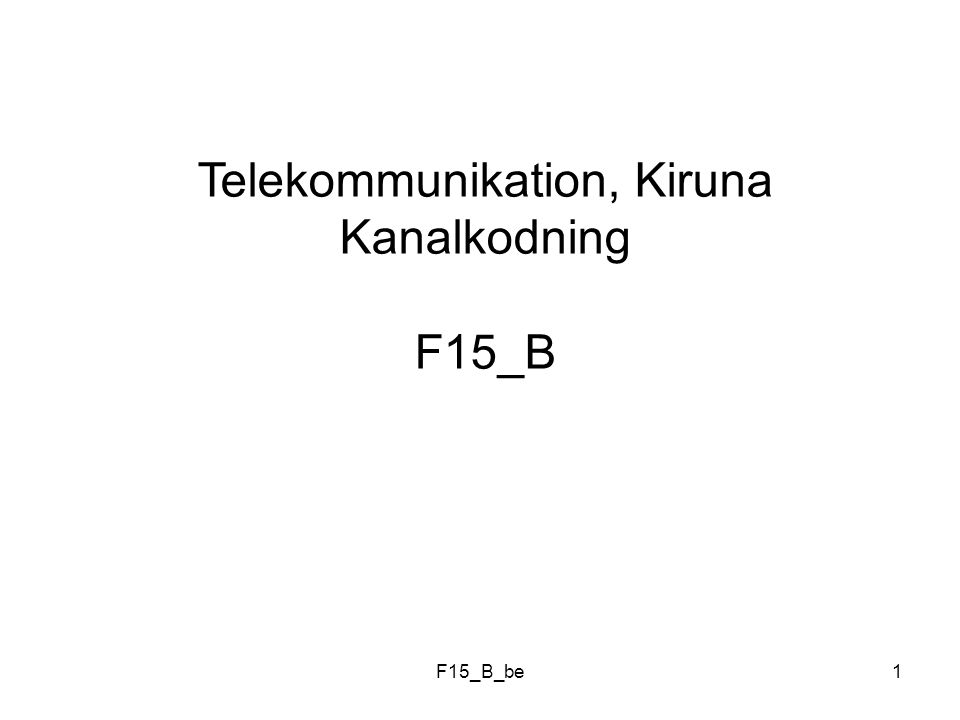 F15_B_be2 Kodning Källkodning: Reducera informationsinnehåll ( Lossy vs Lossless ) Kanalkodning: Addera kontollinformation för att möjliggöra * Felupptäckt * Felrättning ( FEC = Forward Error Correction )