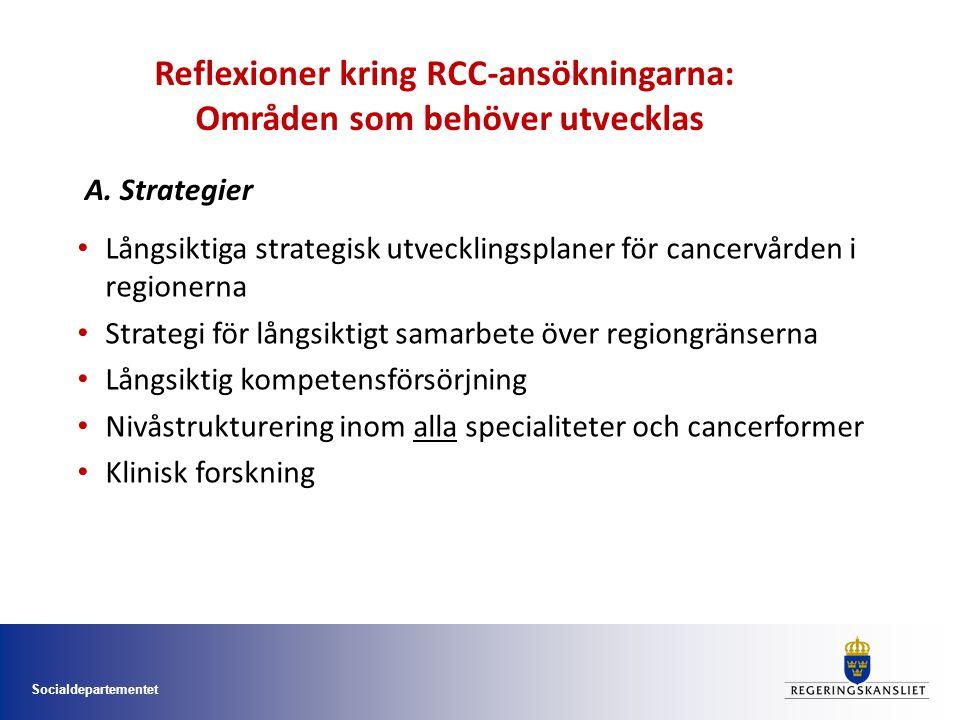 Socialdepartementet Långsiktiga strategisk utvecklingsplaner för cancervården i regionerna Strategi för långsiktigt samarbete över regiongränserna Långsiktig kompetensförsörjning Nivåstrukturering inom alla specialiteter och cancerformer Klinisk forskning Reflexioner kring RCC-ansökningarna: Områden som behöver utvecklas A.