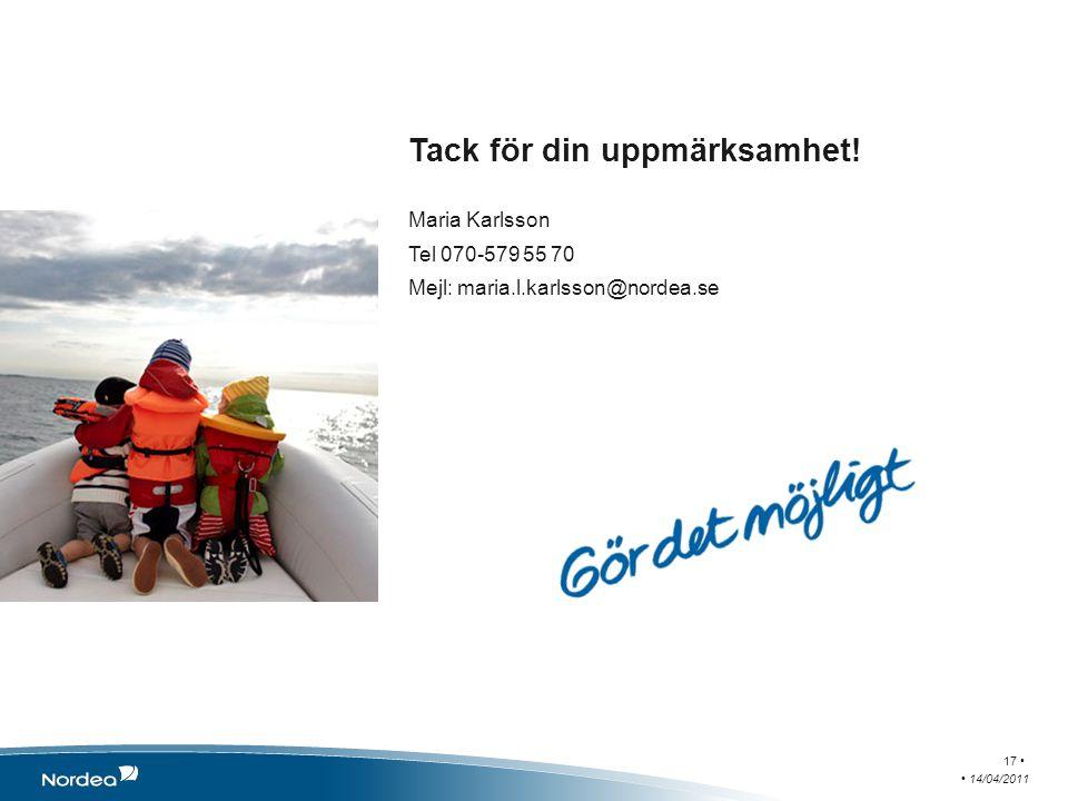 Tack för din uppmärksamhet! Maria Karlsson Tel 070-579 55 70 Mejl: maria.l.karlsson@nordea.se 14/04/2011 17