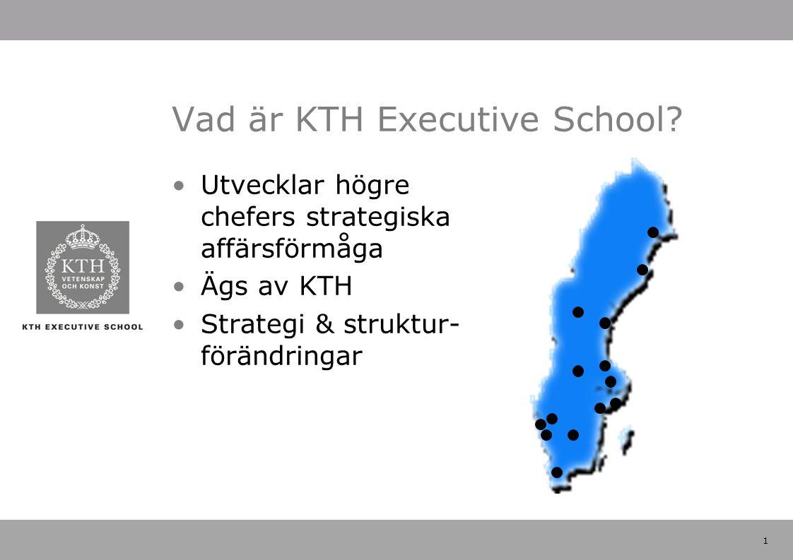 1 Vad är KTH Executive School? Utvecklar högre chefers strategiska affärsförmåga Ägs av KTH Strategi & struktur- förändringar