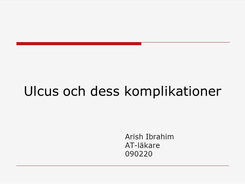 Ulcus och dess komplikationer Arish Ibrahim AT-läkare 090220