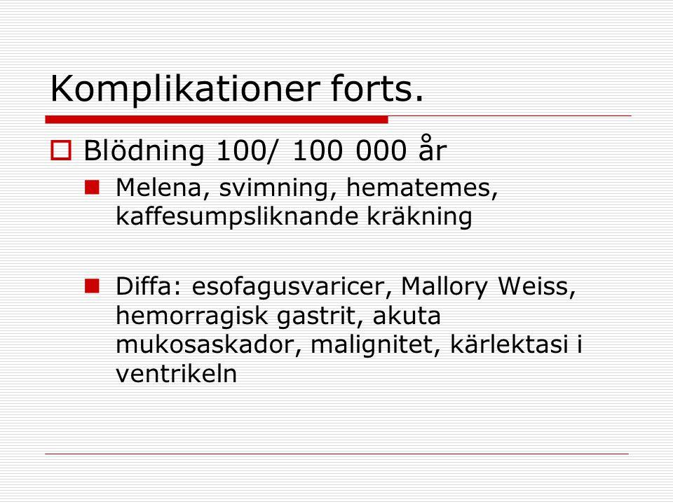 Komplikationer forts.  Blödning 100/ 100 000 år Melena, svimning, hematemes, kaffesumpsliknande kräkning Diffa: esofagusvaricer, Mallory Weiss, hemor