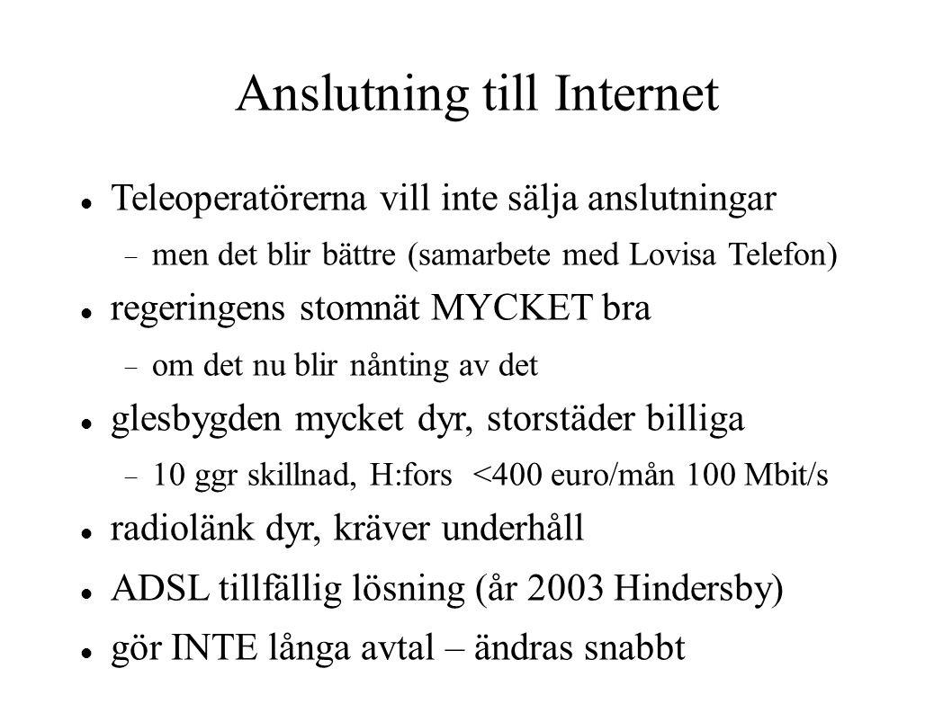 Anslutning till Internet Teleoperatörerna vill inte sälja anslutningar  men det blir bättre (samarbete med Lovisa Telefon) regeringens stomnät MYCKET bra  om det nu blir nånting av det glesbygden mycket dyr, storstäder billiga  10 ggr skillnad, H:fors <400 euro/mån 100 Mbit/s radiolänk dyr, kräver underhåll ADSL tillfällig lösning (år 2003 Hindersby) gör INTE långa avtal – ändras snabbt