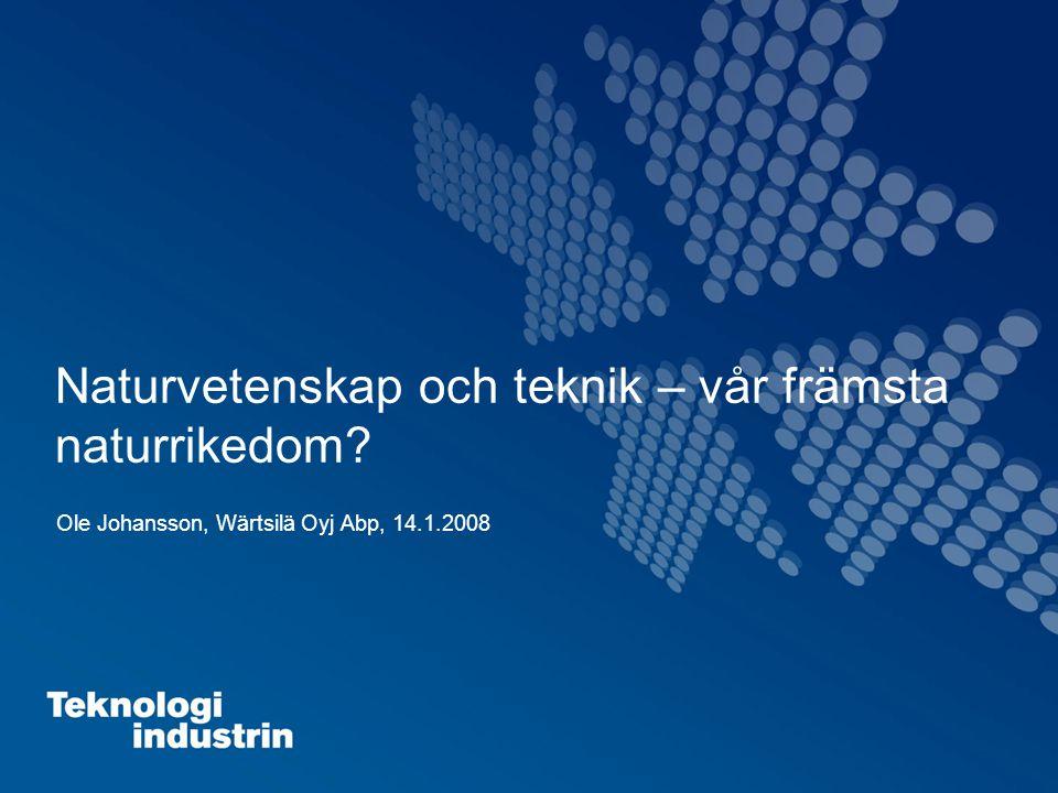 Naturvetenskap och teknik – vår främsta naturrikedom Ole Johansson, Wärtsilä Oyj Abp, 14.1.2008