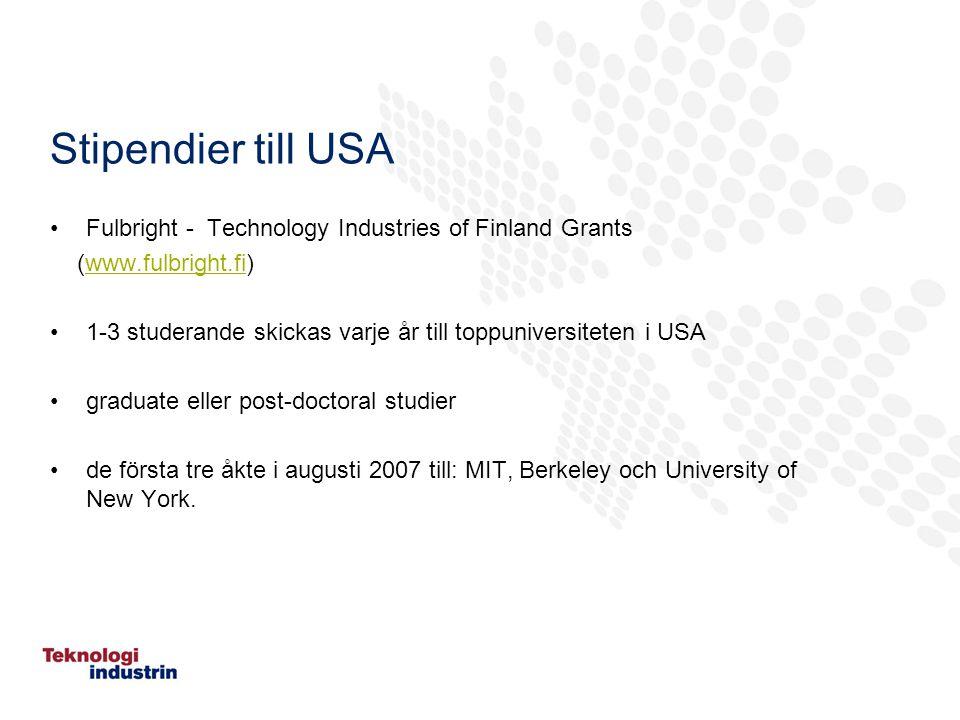 Stipendier till USA Fulbright - Technology Industries of Finland Grants (www.fulbright.fi)www.fulbright.fi 1-3 studerande skickas varje år till toppuniversiteten i USA graduate eller post-doctoral studier de första tre åkte i augusti 2007 till: MIT, Berkeley och University of New York.