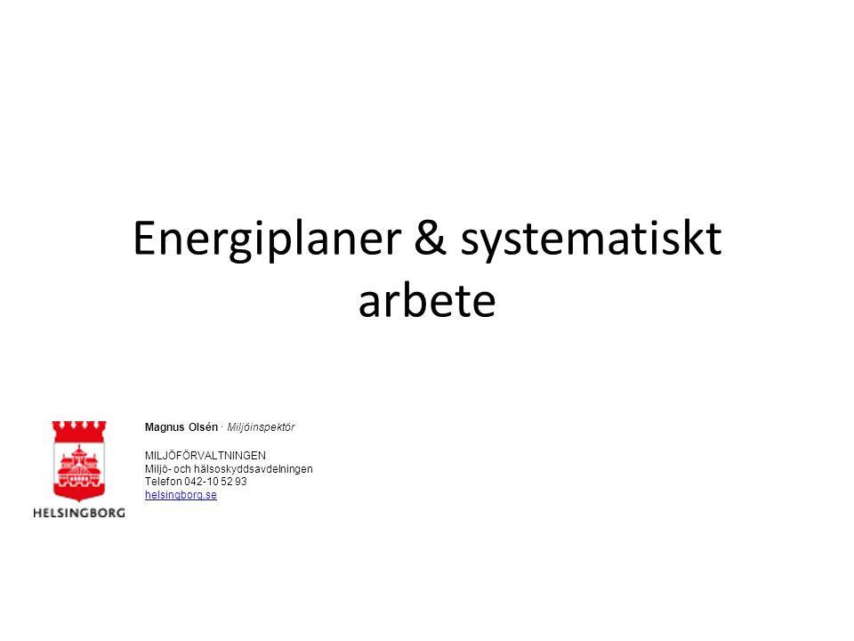 Energiplaner & systematiskt arbete Magnus Olsén · Miljöinspektör MILJÖFÖRVALTNINGEN Miljö- och hälsoskyddsavdelningen Telefon 042-10 52 93 helsingborg