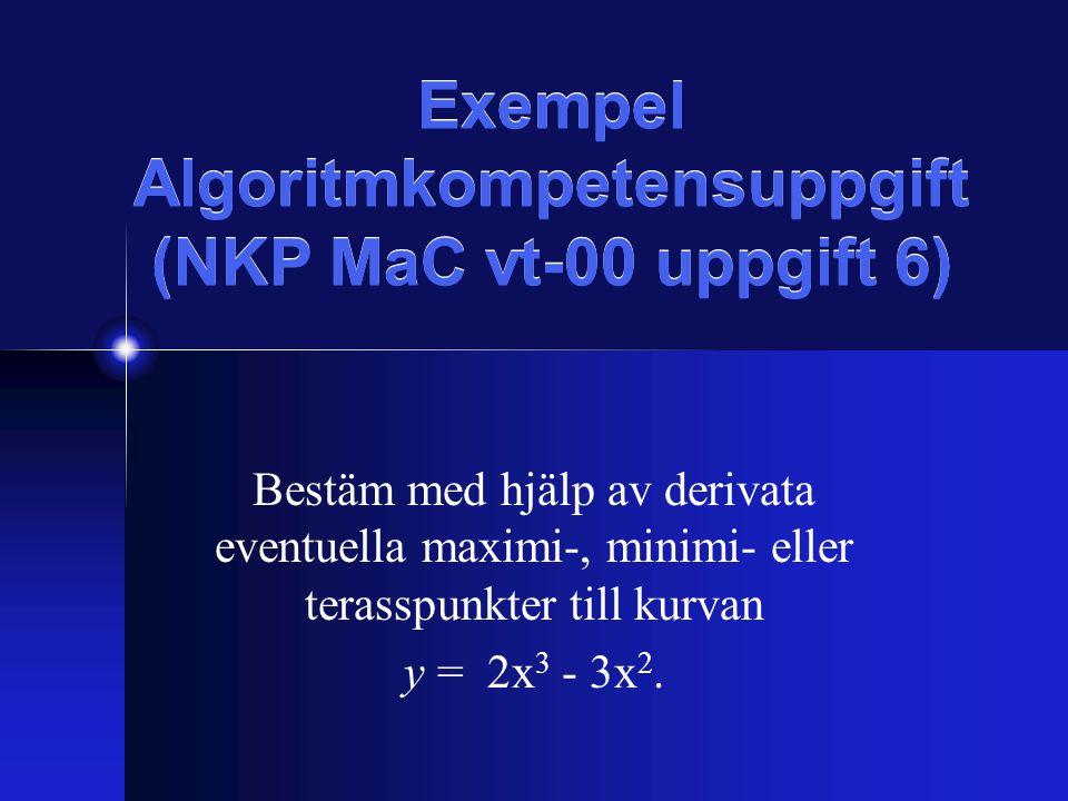 Exempel Algoritmkompetensuppgift (NKP MaC vt-00 uppgift 6) Bestäm med hjälp av derivata eventuella maximi-, minimi- eller terasspunkter till kurvan y = 2x 3 - 3x 2.