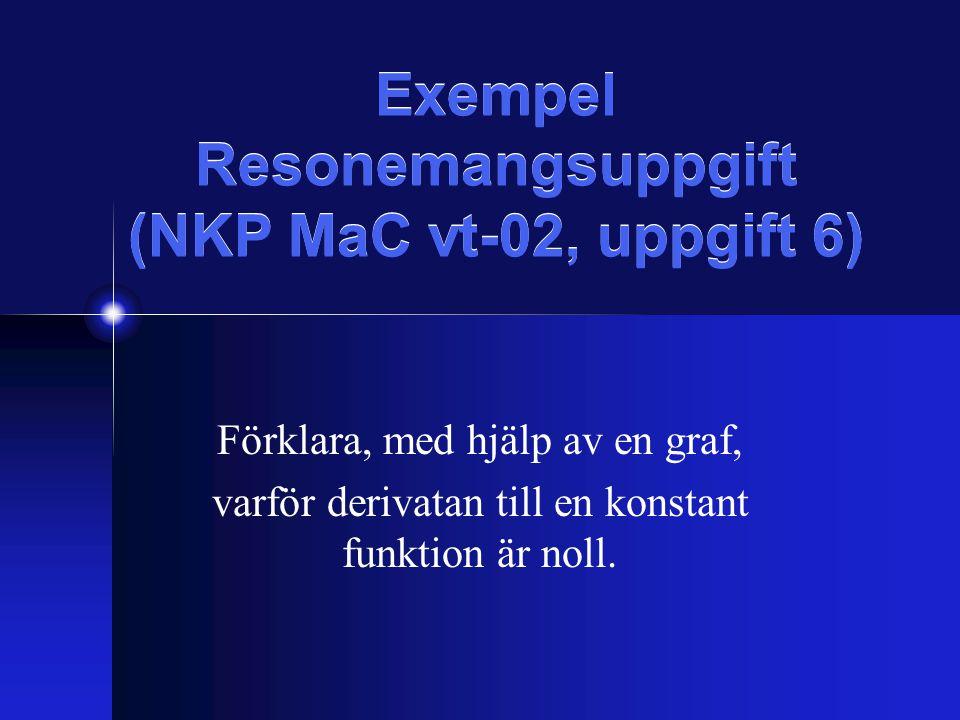 Exempel Resonemangsuppgift (NKP MaC vt-02, uppgift 6) Förklara, med hjälp av en graf, varför derivatan till en konstant funktion är noll.
