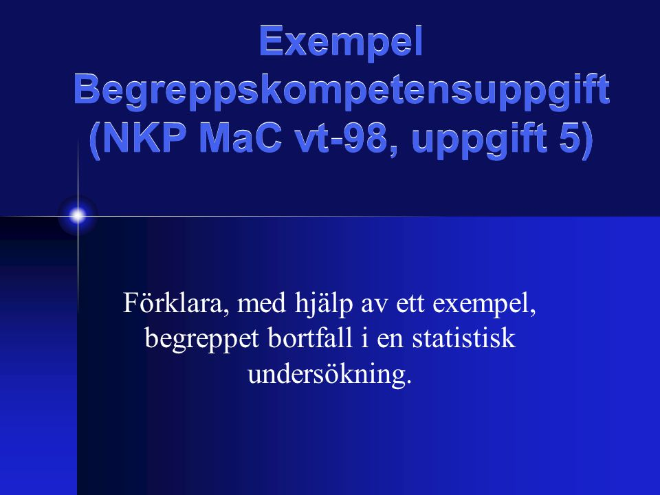 Exempel Begreppskompetensuppgift (NKP MaC vt-98, uppgift 5) Förklara, med hjälp av ett exempel, begreppet bortfall i en statistisk undersökning.