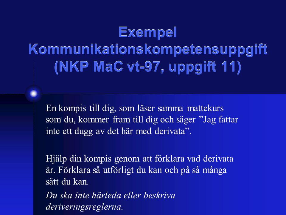 Exempel Kommunikationskompetensuppgift (NKP MaC vt-97, uppgift 11) En kompis till dig, som läser samma mattekurs som du, kommer fram till dig och säger Jag fattar inte ett dugg av det här med derivata .