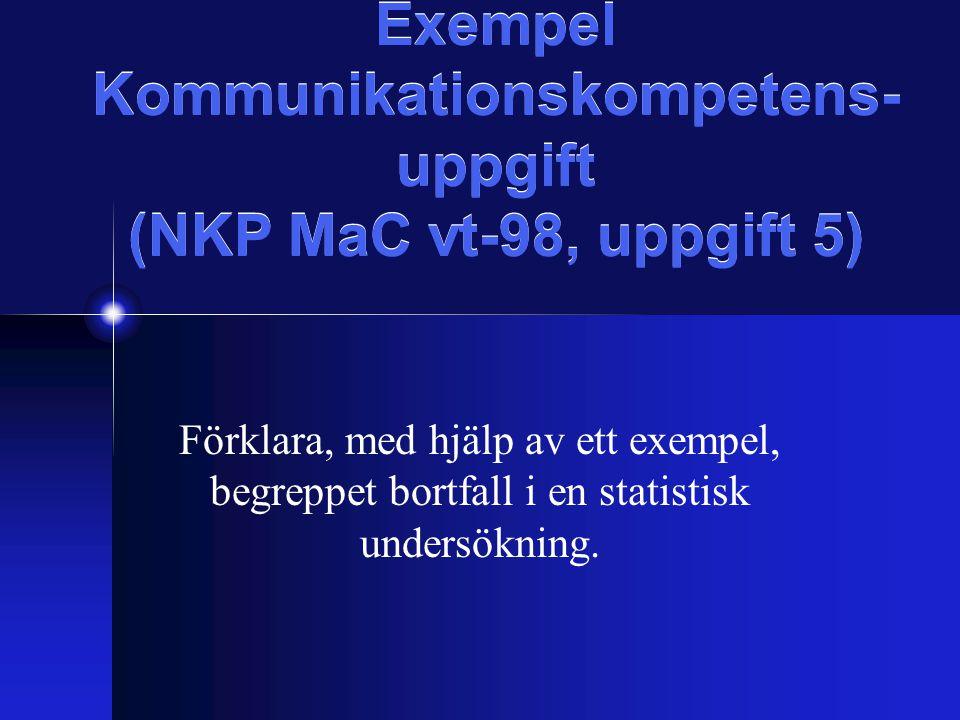 Exempel Kommunikationskompetens- uppgift (NKP MaC vt-98, uppgift 5) Förklara, med hjälp av ett exempel, begreppet bortfall i en statistisk undersökning.