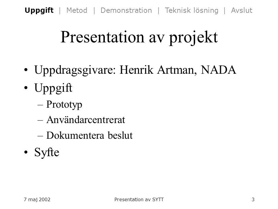 7 maj 2002Presentation av SYTT3 Presentation av projekt Uppdragsgivare: Henrik Artman, NADA Uppgift –Prototyp –Användarcentrerat –Dokumentera beslut Syfte Uppgift | Metod | Demonstration | Teknisk lösning | Avslut